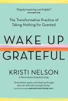 Wake up grateful : the transformative practice of taking nothing for granted Book cover